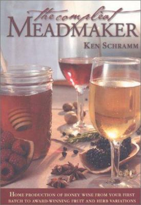 The Compleat Meadmaker: Home Production of Honey Wine from Your First Batch to Award-Winning Fruit and Herb Variations 9780937381809