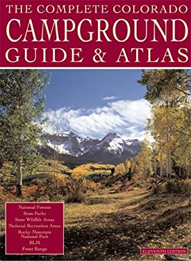 The Complete Colorado Campground Guide and Atlas: Information for Over 500 Campgrounds 9780930657239