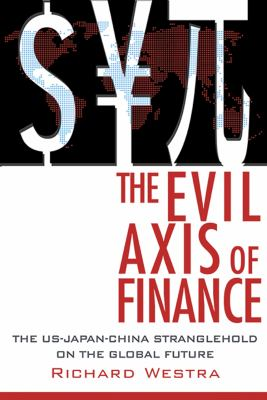 The Evil Axis of Finance: The Us-Japan-China Stranglehold on the Global Future 9780932863904