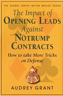 The Impact of Opening Leads Against Notrump Contracts: How to Take More Tricks on Defense 9780939460397