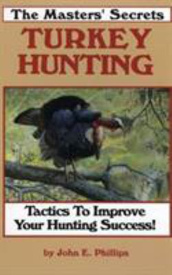 The Masters' Secrets Turkey Hunting: Tactics to Improve Your Hunting Success Book 1 9780936513188