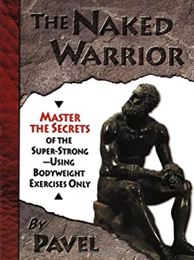 The Naked Warrior: Master the Secrets of the Super-Strong--Using Bodyweight Exercises Only 9780938045557