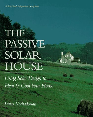The Passive Solar House: Using Solar Design to Heat and Cool Your Home