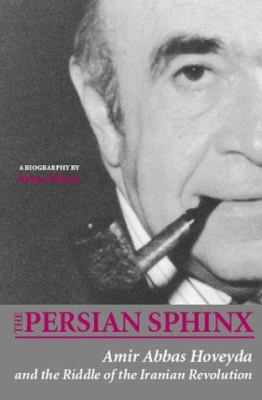 The Persian Sphinx: Amir Abbas Hoveyda and the Riddle of the Iranian Revolution 9780934211888