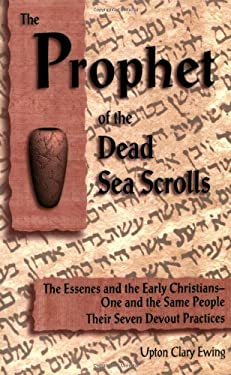 The Prophet of the Dead Sea Scrolls: The Essenes and the Early Christians, One and the Same Holy People: Their Seven Devout Practices 9780930852269