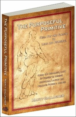 The Purposeful Primitive: From Fat and Flaccid to Lean and Powerful: Using Primordial Laws of Fitness to Trigger Inevitable, Lasting and Dramati 9780938045717