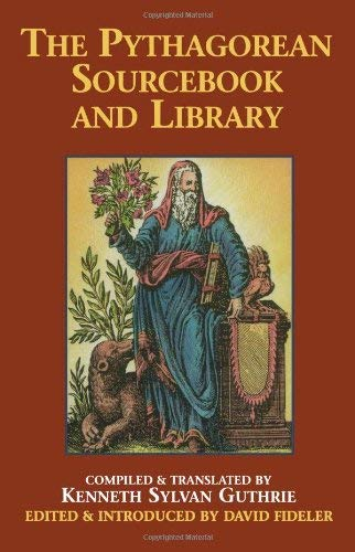 The Pythagorean Sourcebook and Library: An Anthology of Ancient Writings Which Relate to Pythagoras and Pythagorean Philosophy 9780933999510