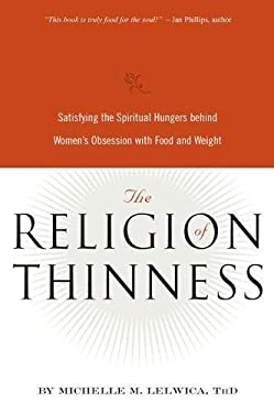 The Religion of Thinness: Satisfying the Spiritual Hungers Behind Women's Obsession with Food and Weight 9780936077550