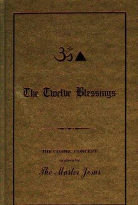 The Twelve Blessings: The Cosmic Concept as Given by the Master Jesus 9780937249024