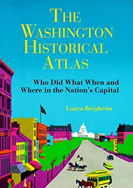 The Washington Historical Atlas: Who Did What When and Where in the Nation's Capital 9780933149427