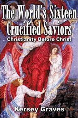 The World's Sixteen Crucified Saviors: Christianity Before Christ 9780932813954