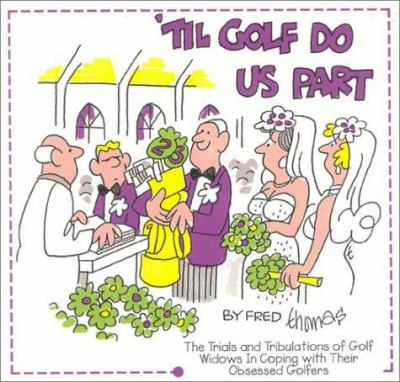 Til Golf Do Us Part: The Trials and Tribulations of Golf Widows in Coping with Their Obsessed Golfers 9780930753238