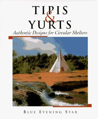 Tipis and Yurts: Authentic Designs for Circular Shelters 9780937274880