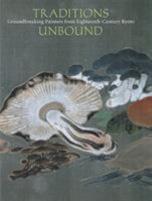 Traditions Unbound: Groundbreaking Painters of Eighteenth-Century Kyoto 9780939117321
