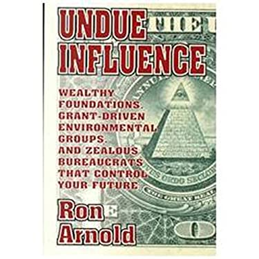 Undue Influence: Wealthy Foundations, Grant Driven Environemental Groups, and Zealous Bureaucrats That Control Your F 9780939571208