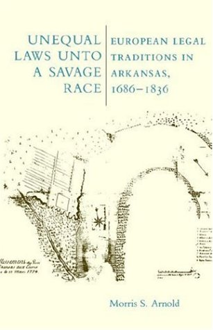 Unequal Laws Unto a Savage Race: European Legal Traditions in Arkansas 1686 9780938626763
