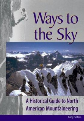 Ways to the Sky: A Historical Guide to North American Mountaineering 9780930410834