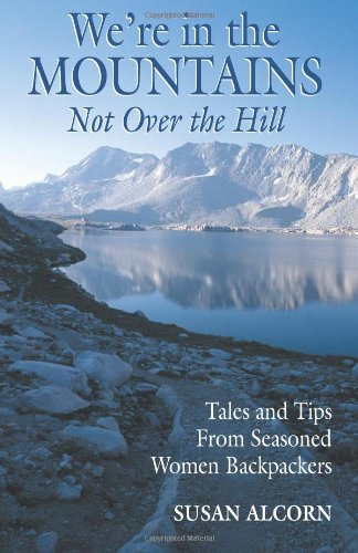 We're in the Mountains, Not Over the Hill: Tales and Tips from Seasoned Woman Backpackers 9780936034027