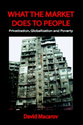 What the Market Does to People: Privatization, Globalization and Poverty 9780932863386