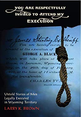 You Are Respectfully Invited to Attend My Execution: Untold Stories of Men Legally Executed in Wyoming Territory 9780931271410