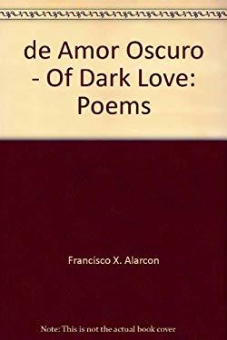 de Amor Oscuro - Of Dark Love: Poems by Francisco X  Alarcon