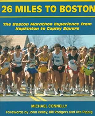 26 Miles to Boston: The Boston Marathon Experience from Hopkinton to Copley Square 9780940160781