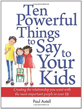 Ten Powerful Things to Say to Your Kids: Creating the Relationship You Want with the Most Important People in Your Life 9780943097091