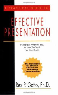 A Practical Guide to Effective Presentation: It's Not Just What You Say, It's How You Say It That Gets Results Rex P. Gatto