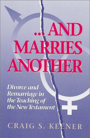 And Marries Another: Divorce and Remarriage in the Teaching of the New Testament 9780943575469