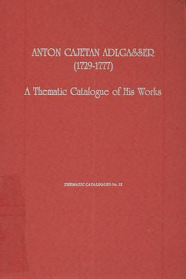 Anton Cajetan Adlgasser (1729-1977): A Thematic Catalogue of His Works 9780945193784
