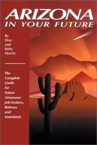 Arizona in Your Future: The Complete Relocation Guide for Job-Seekers, Retirees, and Snowbirds 9780942053401