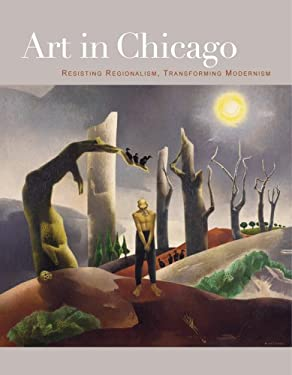 Art in Chicago: Resisting Regionalism, Transforming Modernism 9780943836294