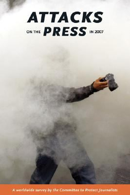 Attacks on the Press in 2007: A Worldwide Survey by the Committee to Protect Journalists 9780944823279