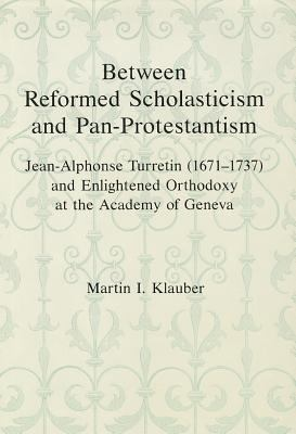 Between Reform Scholasticism and Pan-Protestantism: Jean-Alphonse Turretin (1671-1737) and Enlightened Orthodoxy at the Academy of Geneva 9780945636571