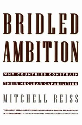 Bridled Ambition: Why Countries Constrain Their Nuclear Capabilities 9780943875729