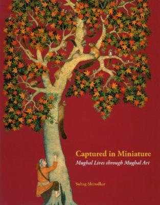 Captured in Miniature: Mughal Lives Through Mughal Art 9780944142615