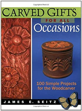 Carved Gifts for All Occasions: 100 Simple Projects for the Woodcarver 9780941936958