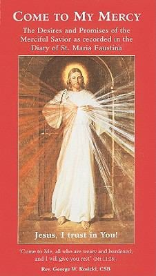 Come to My Mercy: The Desires and Promises of the Merciful Savior as Recorded in the Diary of St. Maria Faustina 9780944203156