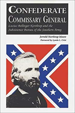Confederate Commissary General: Lucius Bellinger Northrop and the Subsistence Bureau of the Southern Army 9780942597752
