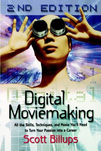 Digital Moviemaking: All the Skills, Techniques and Moxie You'll Need to Turn Your Passion Into a Career 9780941188807