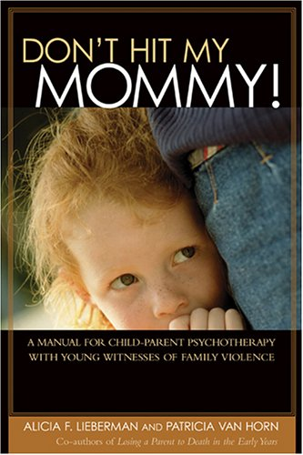 Don't Hit My Mommy!: A Manual for Child-Parent Psychotherapy with Young Witnesses of Family Violence 9780943657844