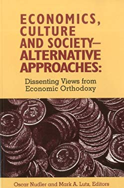 Economics, Culture & Society: Alternative Approaches: Dissenting Views from Economic Orthodoxy 9780945257721