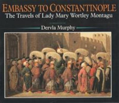 Embassy to Constantinople: The Travels of Lady Mary Wortley Montagu 9780941533416