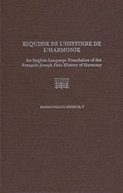 Esquisse de L'Histoire de L'Harmonie: An English-Language Translation of the Francois-Joseph Fetis History of Harmony 9780945193517