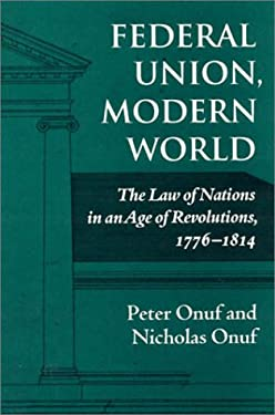 Federal Union, Modern World: The Law of Nations in an Age of Revolutions, 1776-1814 9780945612346