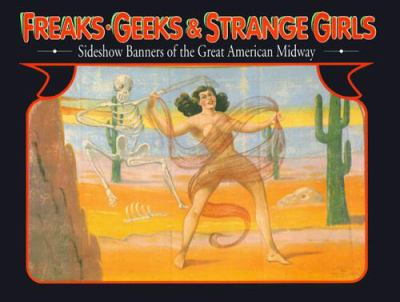 Freaks, Geeks, and Strange Girls: Sideshow Banners of the Great American Midway 9780945367192