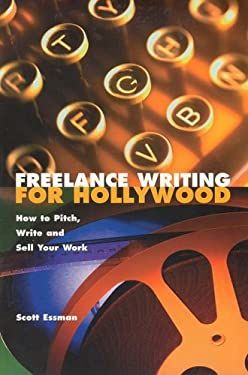Freelance Writing for Hollywood: How to Pitch, Write and Sell Your Work 9780941188272