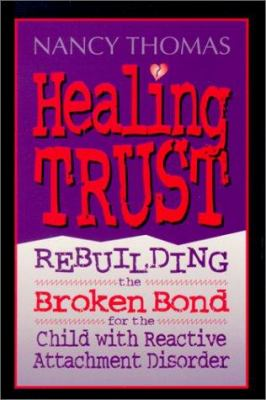 Healing Trust: Rebuilding the Broken Bond for the Child with Reactive Attachment Disorder 9780944634554