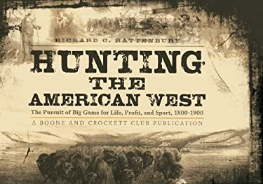 Hunting the American West: The Pursuit of Big Game for Life, Profit, and Sport, 1800-1900 9780940864603