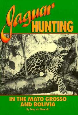 Jaguar Hunting in the Mato Grosso and Bolivia: With Notes on Other Game 9780940143210